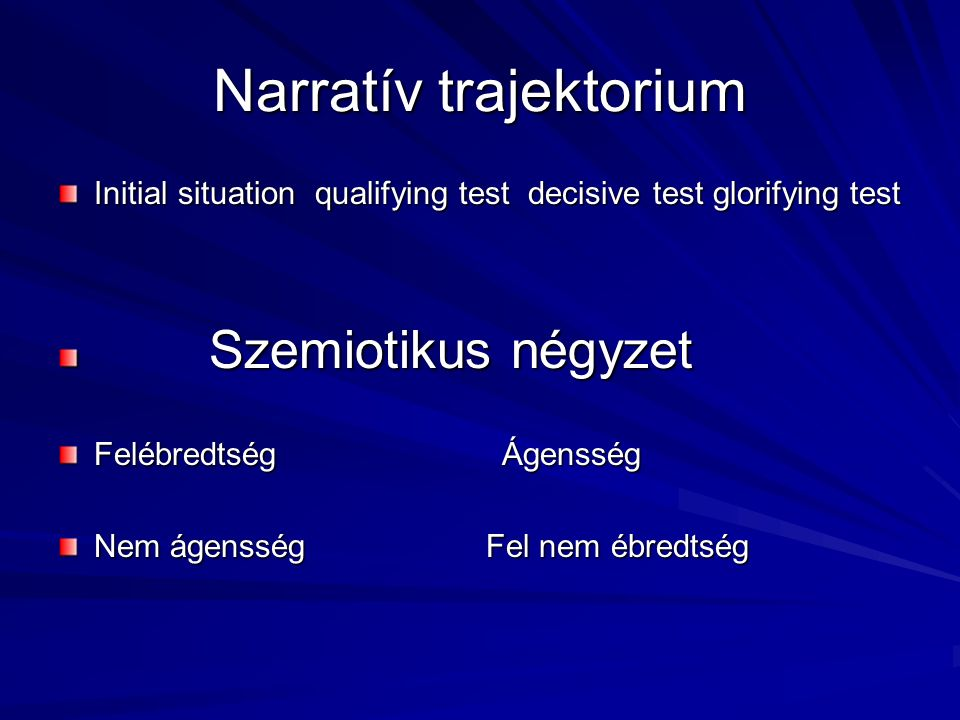 Narratív trajektorium Initial situation qualifying test decisive test glorifying test Szemiotikus négyzet Szemiotikus négyzet Felébredtség Ágensség Nem ágensség Fel nem ébredtség