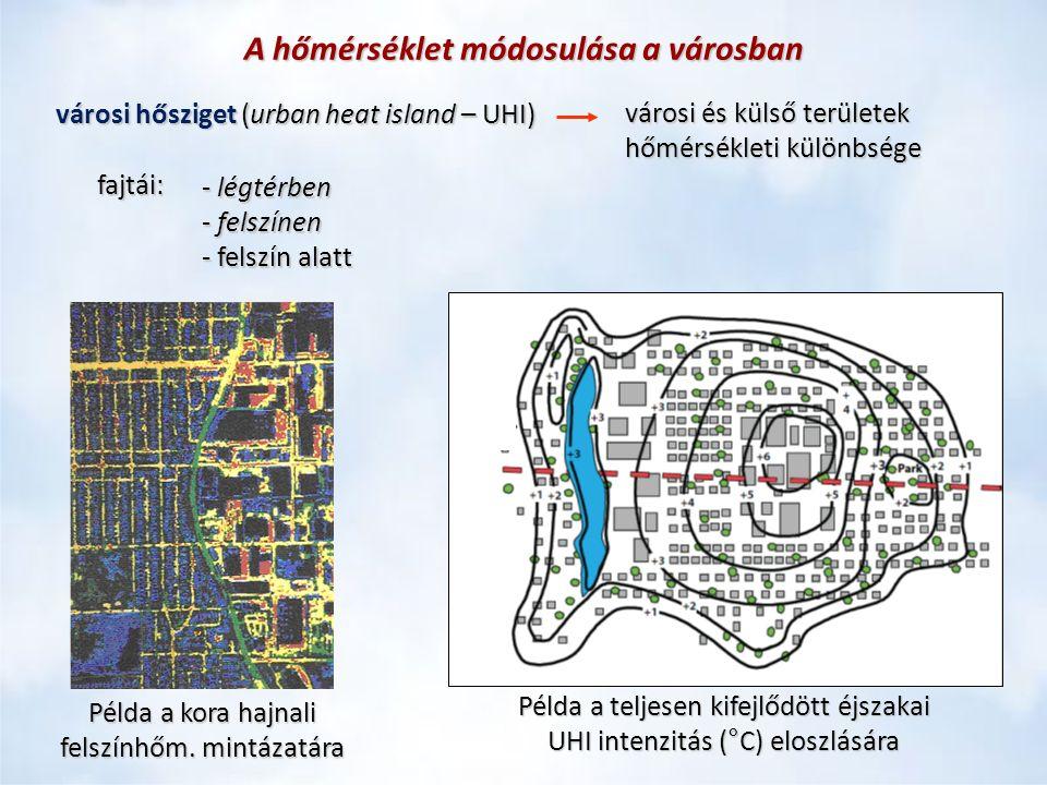A hőmérséklet módosulása a városban városi hősziget(urban heat island – UHI) városi hősziget (urban heat island – UHI) városi és külső területek hőmérsékleti különbsége fajtái: - légtérben - felszínen - felszín alatt Példa a kora hajnali felszínhőm.