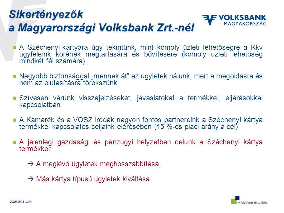 """Szakács Erik Sikertényezők a Magyarországi Volksbank Zrt.-nél A Széchenyi-kártyára úgy tekintünk, mint komoly üzleti lehetőségre a Kkv ügyfeleink körének megtartására és bővítésére (komoly üzleti lehetőség mindkét fél számára) Nagyobb biztonsággal """"mennek át az ügyletek nálunk, mert a megoldásra és nem az elutasításra törekszünk Szívesen várunk visszajelzéseket, javaslatokat a termékkel, eljárásokkal kapcsolatban A Kamarék és a VOSZ irodák nagyon fontos partnereink a Széchenyi kártya termékkel kapcsolatos céljaink elérésében (15 %-os piaci arány a cél) A jelenlegi gazdasági és pénzügyi helyzetben célunk a Széchenyi kártya termékkel:  A meglévő ügyletek meghosszabbítása,  Más kártya típusú ügyletek kiváltása"""