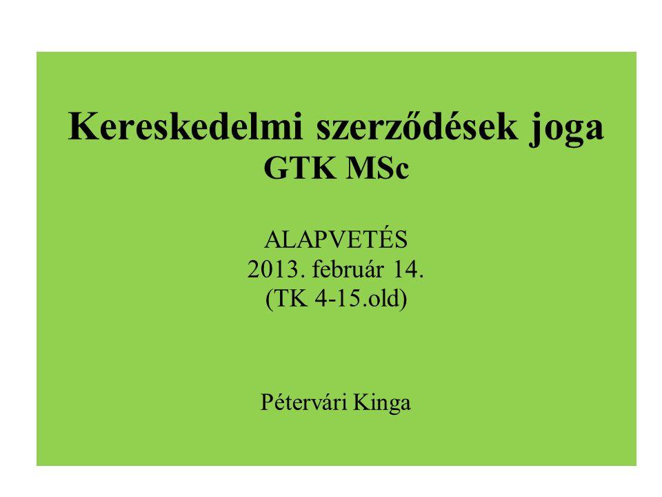 Kereskedelmi szerződések joga GTK MSc ALAPVETÉS 2013. február 14. (TK 4-15.old) Pétervári Kinga