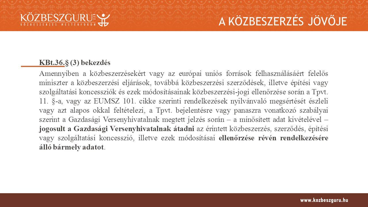 A KÖZBESZERZÉS JÖVŐJE KBt.36.§ (3) bekezdés Amennyiben a közbeszerzésekért vagy az európai uniós források felhasználásáért felelős miniszter a közbeszerzési eljárások, továbbá közbeszerzési szerződések, illetve építési vagy szolgáltatási koncessziók és ezek módosításainak közbeszerzési-jogi ellenőrzése során a Tpvt.