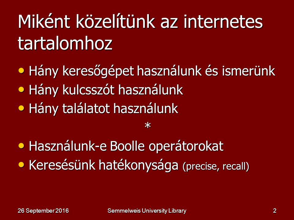 Miként közelítünk az internetes tartalomhoz 26 September 201626 September 201626 September 2016Semmelweis University Library2 Hány keresőgépet használunk és ismerünk Hány keresőgépet használunk és ismerünk Hány kulcsszót használunk Hány kulcsszót használunk Hány találatot használunk Hány találatot használunk * Használunk-e Boolle operátorokat Használunk-e Boolle operátorokat Keresésünk hatékonysága (precise, recall) Keresésünk hatékonysága (precise, recall)