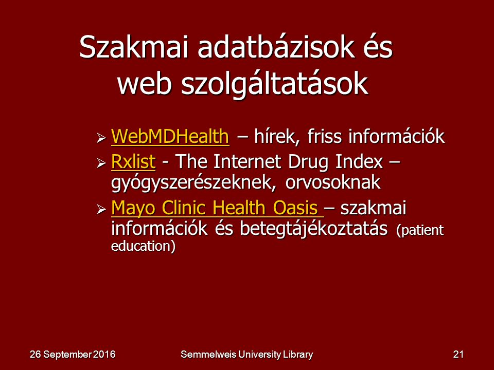 Semmelweis University Library20 Virtuális könyvtárak és ingyenesen elérhető folyóiratok, könyvek  Virtual Library Virtual Library Virtual Library  Internet Public Library Internet Public Library Internet Public Library  Librarians Index of the Internet Librarians Index of the Internet Librarians Index of the Internet  Academic Info Digital Library Academic Info Digital Library Academic Info Digital Library  Gabriel http://www.theeuropeanlibrary.org/portal/index.html Gabriel  Gateway to European National Libraries  http://www.Freebooks4doctors.com http://www.Freebooks4doctors.com  http://www.freemedicaljournals.com/ http://www.freemedicaljournals.com/ 26 September 201626 September 201626 September 2016