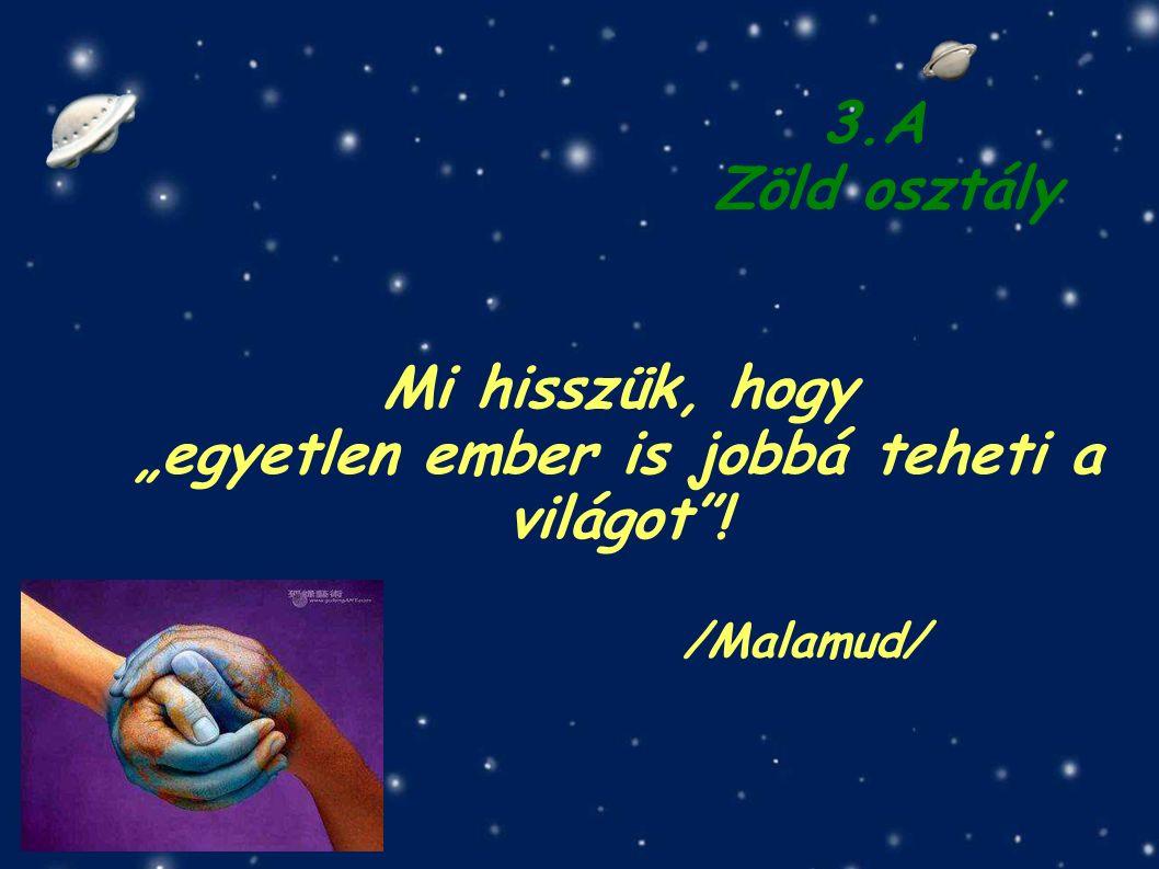 """/Malamud/ Mi hisszük, hogy """"egyetlen ember is jobbá teheti a világot ! 3.A Zöld osztály"""