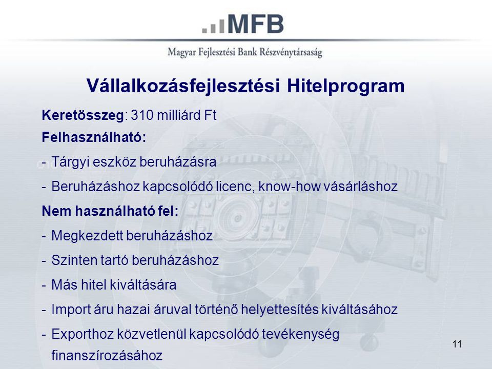 11 Vállalkozásfejlesztési Hitelprogram Keretösszeg: 310 milliárd Ft Felhasználható: -Tárgyi eszköz beruházásra -Beruházáshoz kapcsolódó licenc, know-h