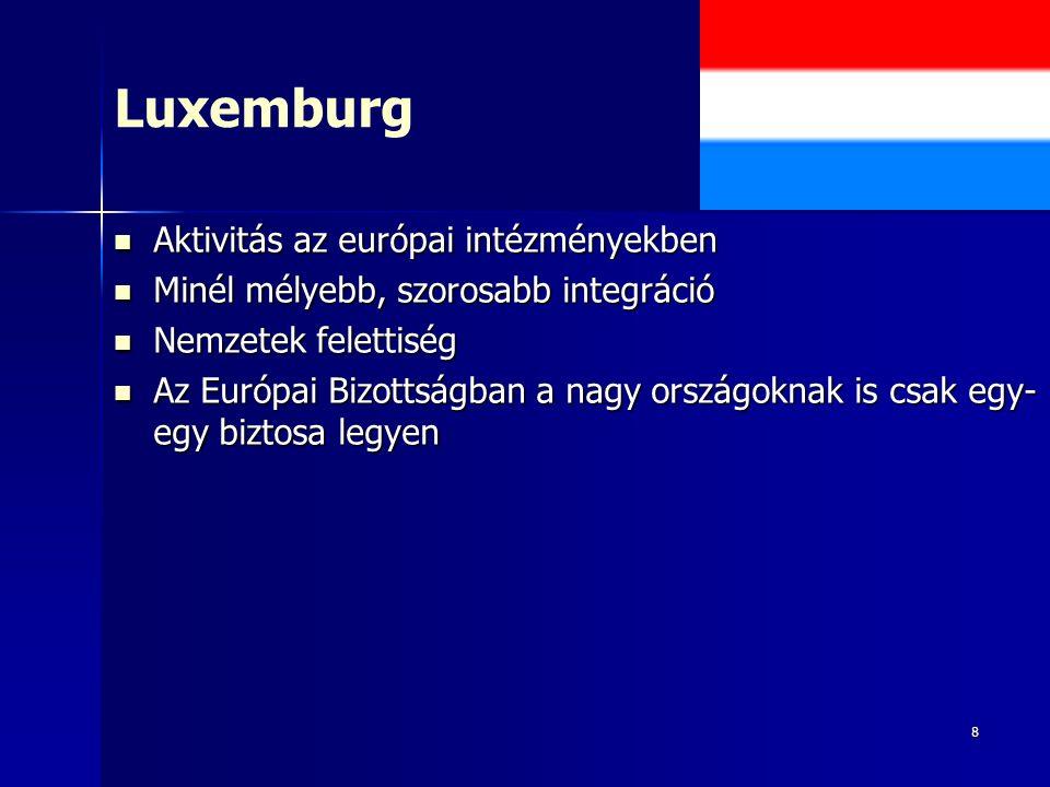 8 Luxemburg Aktivitás az európai intézményekben Aktivitás az európai intézményekben Minél mélyebb, szorosabb integráció Minél mélyebb, szorosabb integráció Nemzetek felettiség Nemzetek felettiség Az Európai Bizottságban a nagy országoknak is csak egy- egy biztosa legyen Az Európai Bizottságban a nagy országoknak is csak egy- egy biztosa legyen