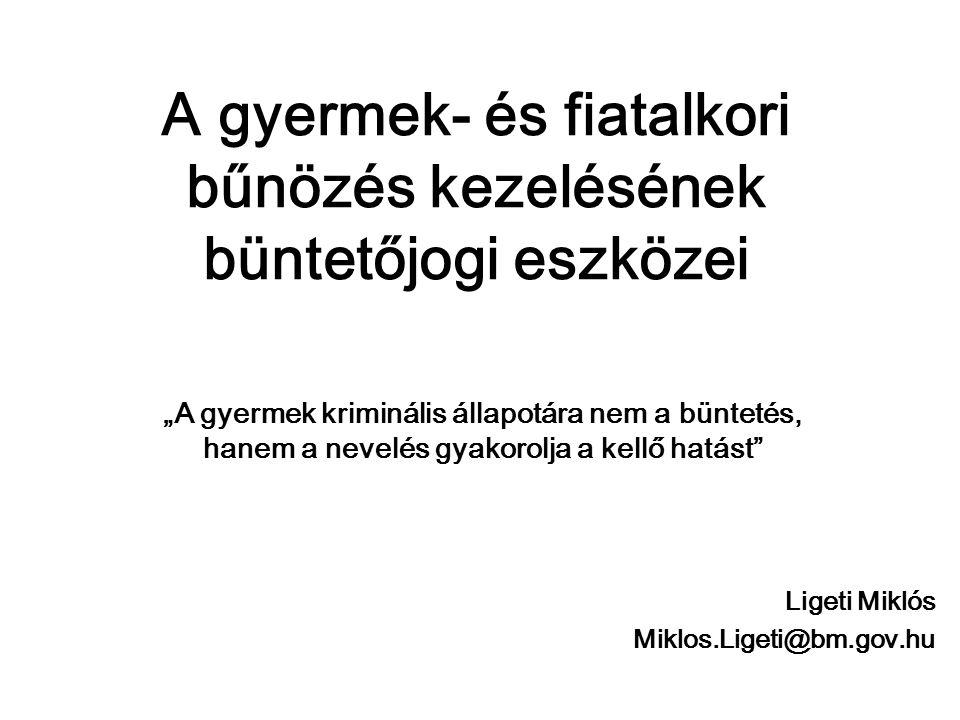 """A gyermek- és fiatalkori bűnözés kezelésének büntetőjogi eszközei """"A gyermek kriminális állapotára nem a büntetés, hanem a nevelés gyakorolja a kellő hatást Ligeti Miklós Miklos.Ligeti@bm.gov.hu"""