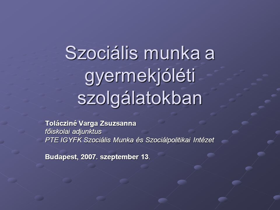 Szociális munka a gyermekjóléti szolgálatokban Tolácziné Varga Zsuzsanna főiskolai adjunktus PTE IGYFK Szociális Munka és Szociálpolitikai Intézet Budapest, 2007.
