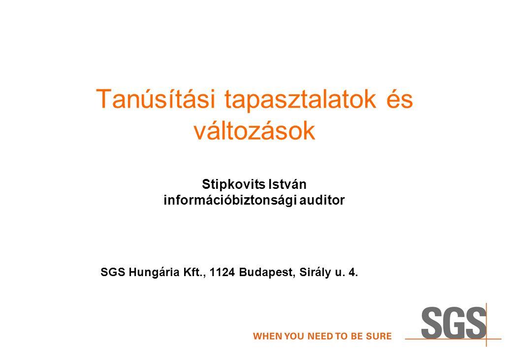 Tanúsítási tapasztalatok és változások Stipkovits István információbiztonsági auditor SGS Hungária Kft., 1124 Budapest, Sirály u.