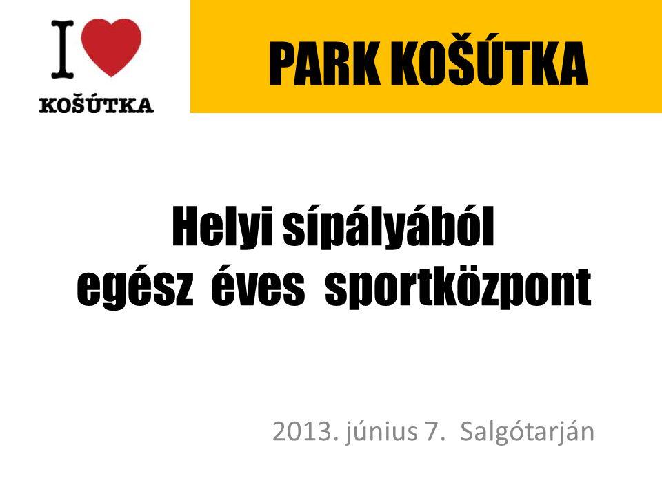Helyi sípályából egész éves sportközpont 2013. június 7. Salgótarján PARK KOŠÚTKA