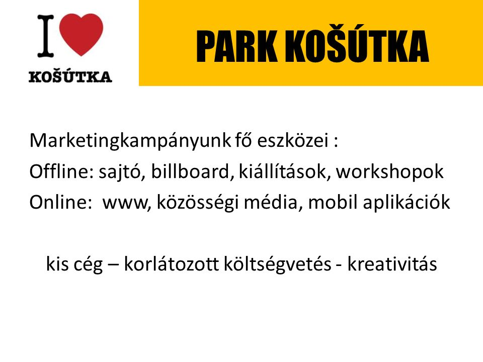 Marketingkampányunk fő eszközei : Offline: sajtó, billboard, kiállítások, workshopok Online: www, közösségi média, mobil aplikációk kis cég – korlátozott költségvetés - kreativitás PARK KOŠÚTKA