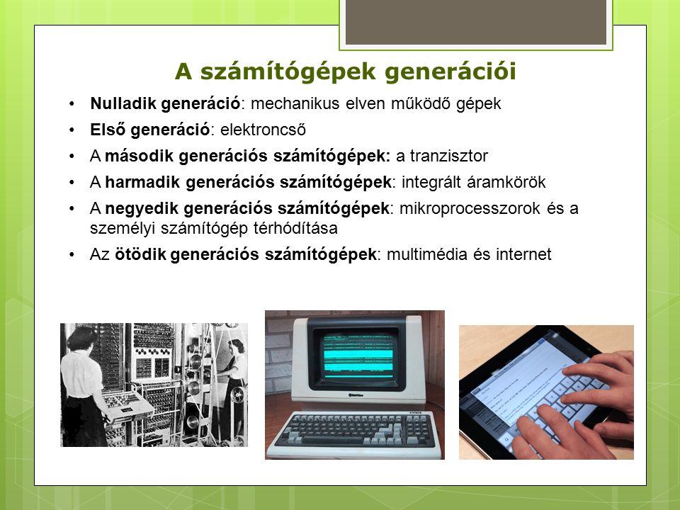 A számítógépek generációi Nulladik generáció: mechanikus elven működő gépek Első generáció: elektroncső A második generációs számítógépek: a tranzisztor A harmadik generációs számítógépek: integrált áramkörök A negyedik generációs számítógépek: mikroprocesszorok és a személyi számítógép térhódítása Az ötödik generációs számítógépek: multimédia és internet