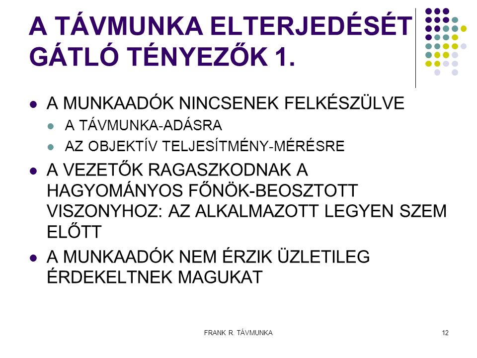 FRANK R. TÁVMUNKA12 A TÁVMUNKA ELTERJEDÉSÉT GÁTLÓ TÉNYEZŐK 1. A MUNKAADÓK NINCSENEK FELKÉSZÜLVE A TÁVMUNKA-ADÁSRA AZ OBJEKTÍV TELJESÍTMÉNY-MÉRÉSRE A V
