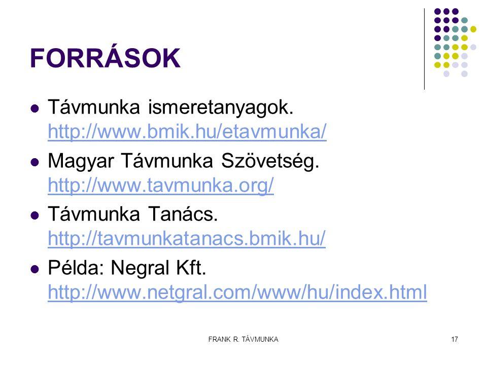 FRANK R. TÁVMUNKA17 FORRÁSOK Távmunka ismeretanyagok. http://www.bmik.hu/etavmunka/ http://www.bmik.hu/etavmunka/ Magyar Távmunka Szövetség. http://ww