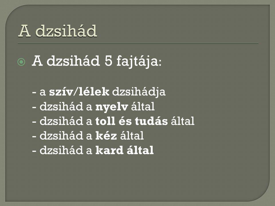  A dzsihád 5 fajtája : - a szív/lélek dzsihádja - dzsihád a nyelv által - dzsihád a toll és tudás által - dzsihád a kéz által - dzsihád a kard által