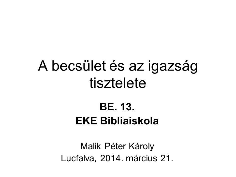 A becsület és az igazság tisztelete BE. 13. EKE Bibliaiskola Malik Péter Károly Lucfalva, 2014. március 21.