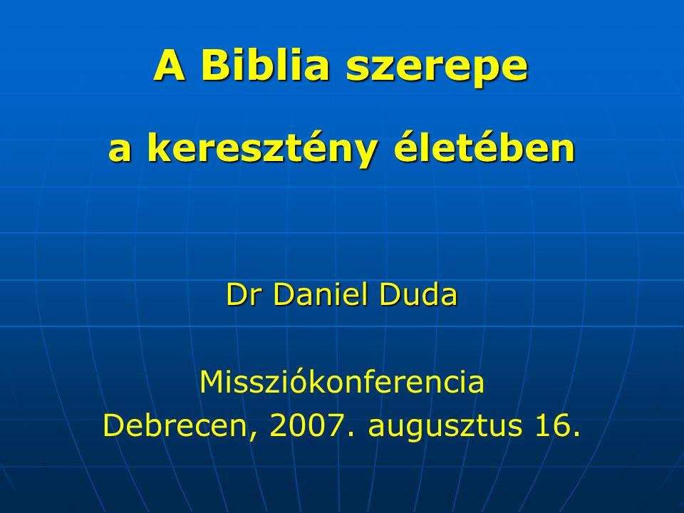 A Biblia szerepe a keresztény életében Dr Daniel Duda Missziókonferencia Debrecen, 2007.