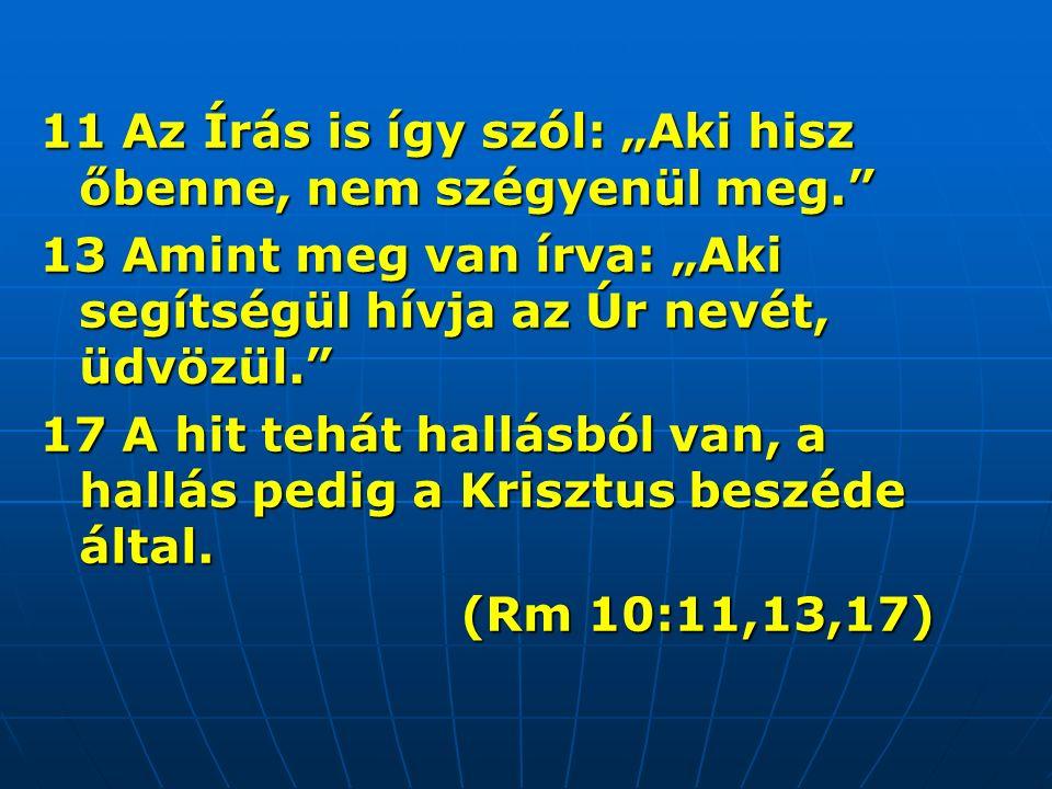 """11 Az Írás is így szól: """"Aki hisz őbenne, nem szégyenül meg. 13 Amint meg van írva: """"Aki segítségül hívja az Úr nevét, üdvözül. 17 A hit tehát hallásból van, a hallás pedig a Krisztus beszéde által."""