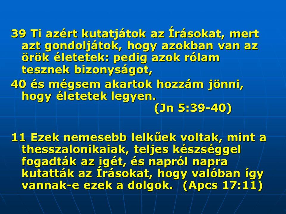 39 Ti azért kutatjátok az Írásokat, mert azt gondoljátok, hogy azokban van az örök életetek: pedig azok rólam tesznek bizonyságot, 40 és mégsem akartok hozzám jönni, hogy életetek legyen.