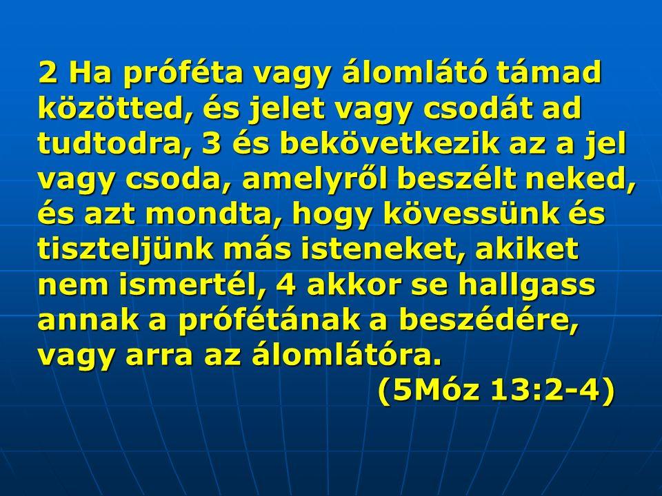 2 Ha próféta vagy álomlátó támad közötted, és jelet vagy csodát ad tudtodra, 3 és bekövetkezik az a jel vagy csoda, amelyről beszélt neked, és azt mondta, hogy kövessünk és tiszteljünk más isteneket, akiket nem ismertél, 4 akkor se hallgass annak a prófétának a beszédére, vagy arra az álomlátóra.