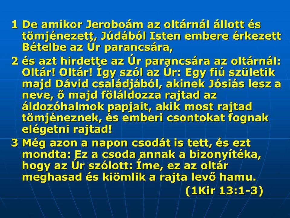 1 De amikor Jeroboám az oltárnál állott és tömjénezett, Júdából Isten embere érkezett Bételbe az Úr parancsára, 2 és azt hirdette az Úr parancsára az oltárnál: Oltár.