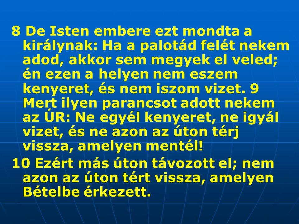 8 De Isten embere ezt mondta a királynak: Ha a palotád felét nekem adod, akkor sem megyek el veled; én ezen a helyen nem eszem kenyeret, és nem iszom vizet.