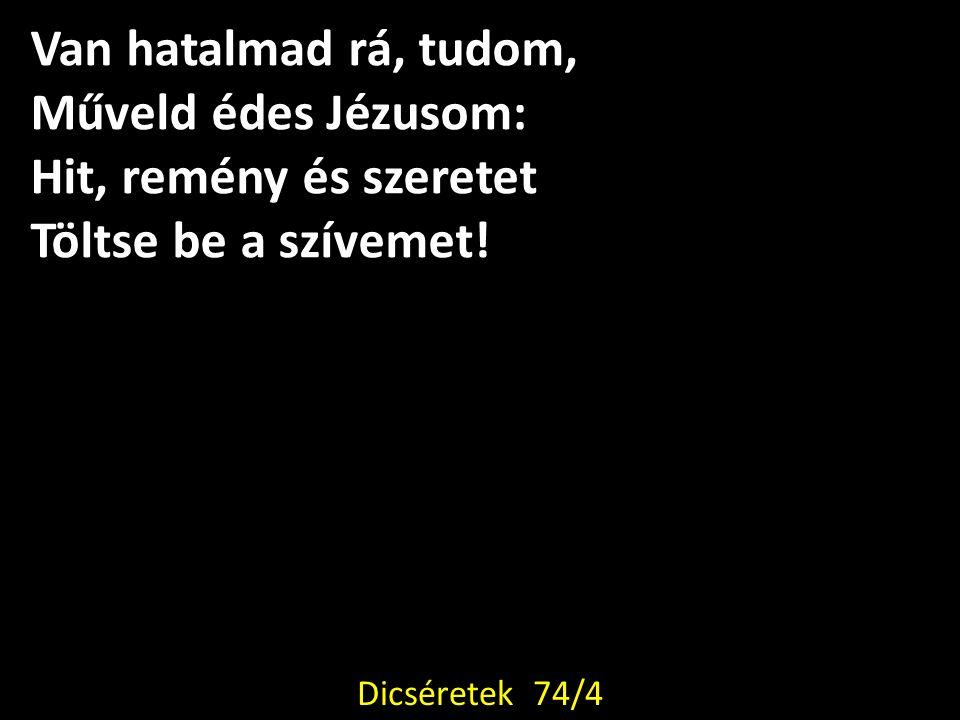 Van hatalmad rá, tudom, Műveld édes Jézusom: Hit, remény és szeretet Töltse be a szívemet! Dicséretek 74/4