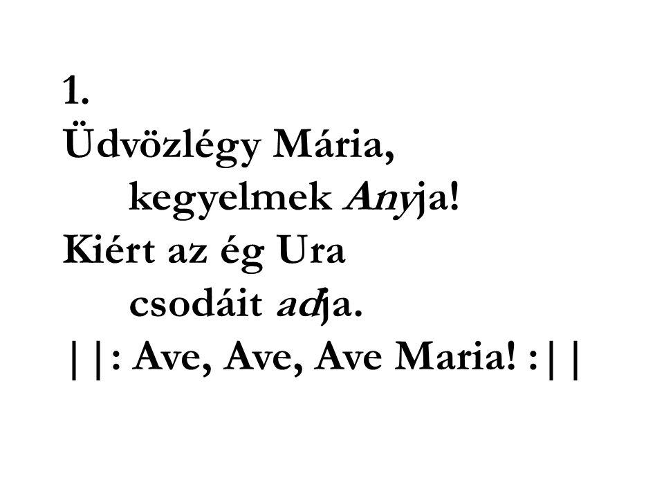 1. Üdvözlégy Mária, kegyelmek Anyja! Kiért az ég Ura csodáit adja. ||: Ave, Ave, Ave Maria! :||