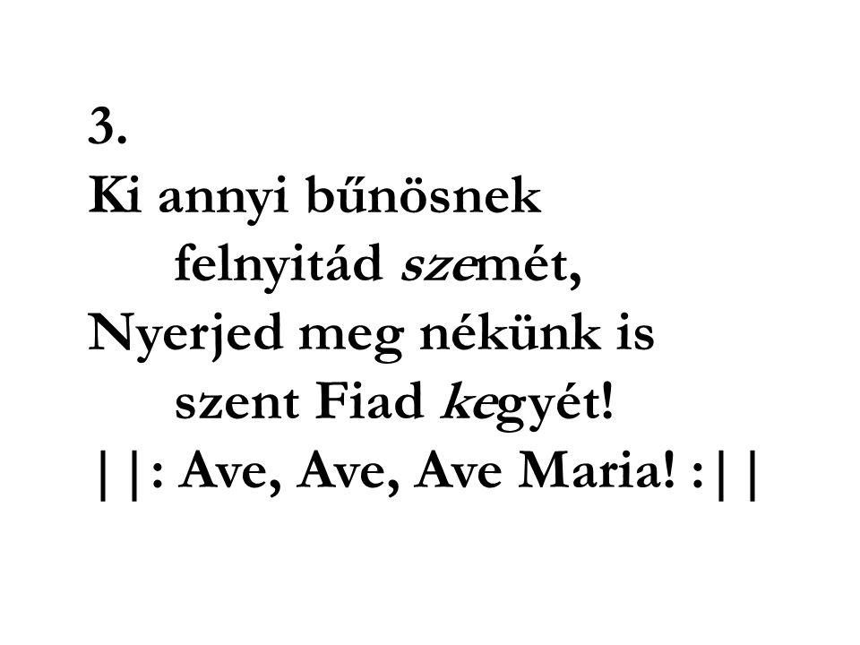 3. Ki annyi bűnösnek felnyitád szemét, Nyerjed meg nékünk is szent Fiad kegyét! ||: Ave, Ave, Ave Maria! :||