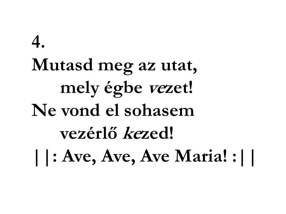 5. Ha éltünk alkonyán eljön az óra, Haláltól lelkünket segélyed óvja!   : Ave, Ave, Ave Maria! :  