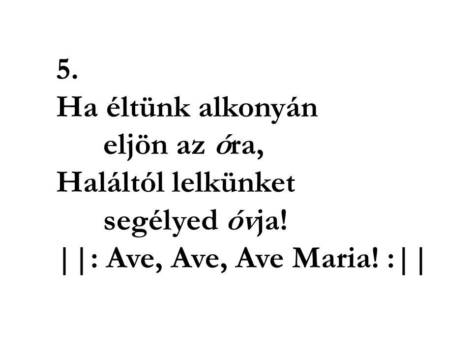 5. Ha éltünk alkonyán eljön az óra, Haláltól lelkünket segélyed óvja! ||: Ave, Ave, Ave Maria! :||
