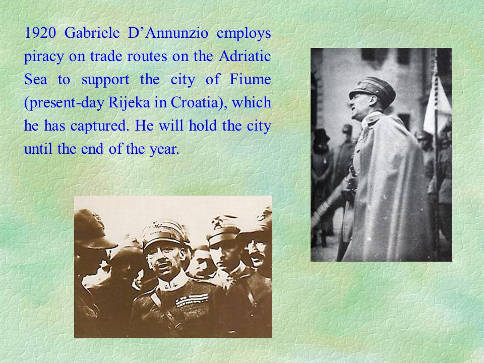 1920 Gabriele D'Annunzio employs piracy on trade routes on the Adriatic Sea to support the city of Fiume (present-day Rijeka in Croatia), which he has