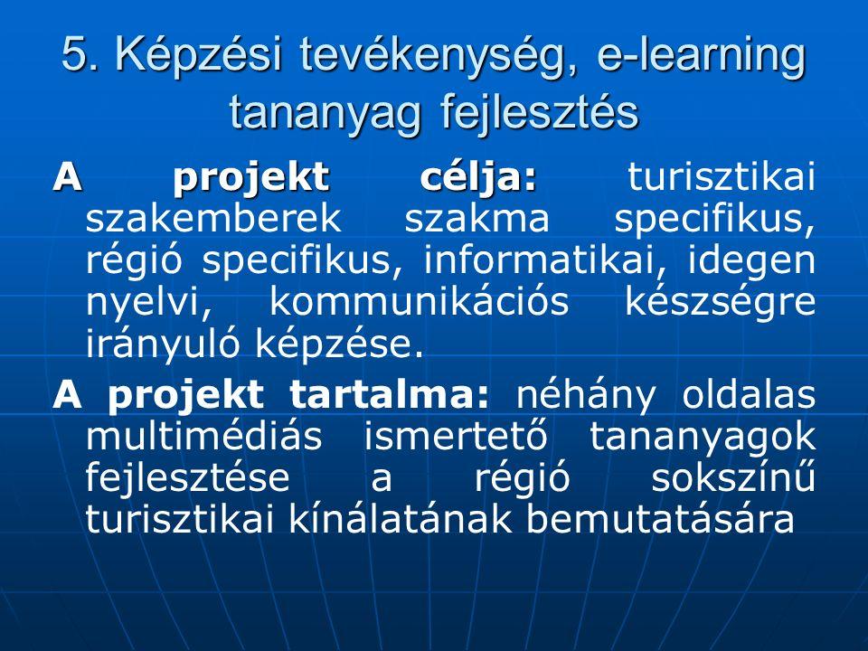 5. Képzési tevékenység, e-learning tananyag fejlesztés A projekt célja: A projekt célja: turisztikai szakemberek szakma specifikus, régió specifikus,