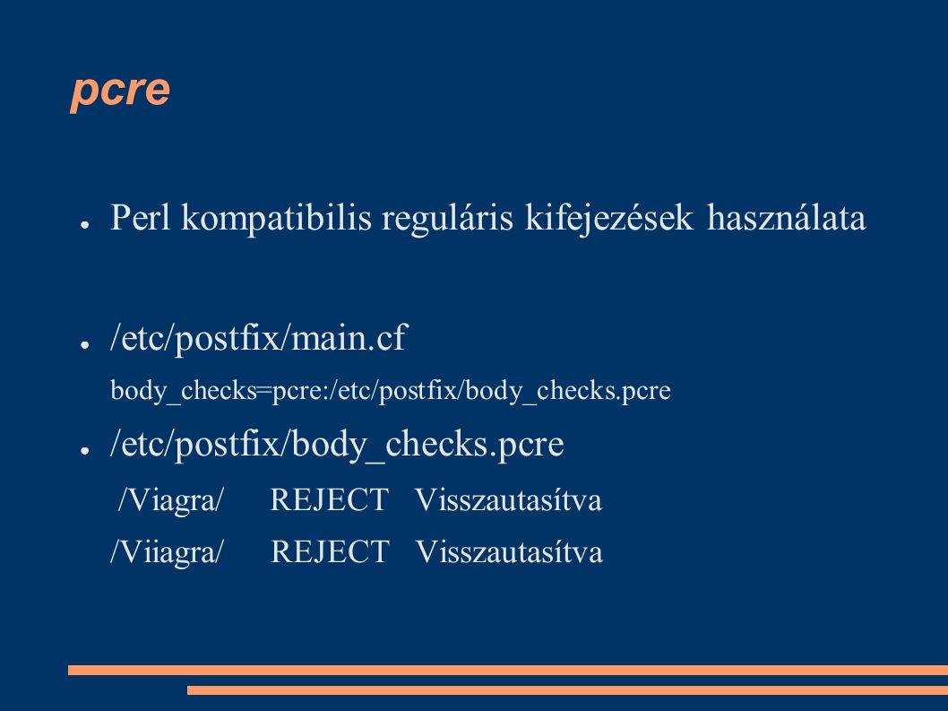 pcre ● Perl kompatibilis reguláris kifejezések használata ● /etc/postfix/main.cf body_checks=pcre:/etc/postfix/body_checks.pcre ● /etc/postfix/body_checks.pcre /Viagra/ REJECT Visszautasítva /Viiagra/ REJECT Visszautasítva