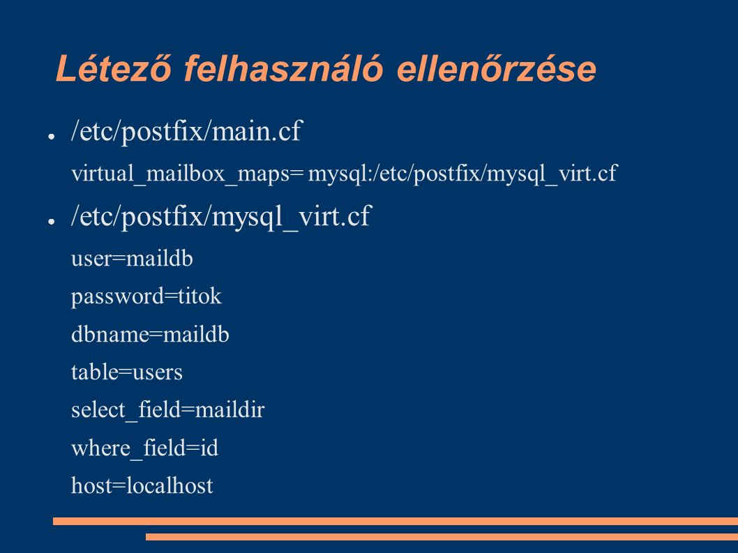 Létező felhasználó ellenőrzése ● /etc/postfix/main.cf virtual_mailbox_maps= mysql:/etc/postfix/mysql_virt.cf ● /etc/postfix/mysql_virt.cf user=maildb password=titok dbname=maildb table=users select_field=maildir where_field=id host=localhost