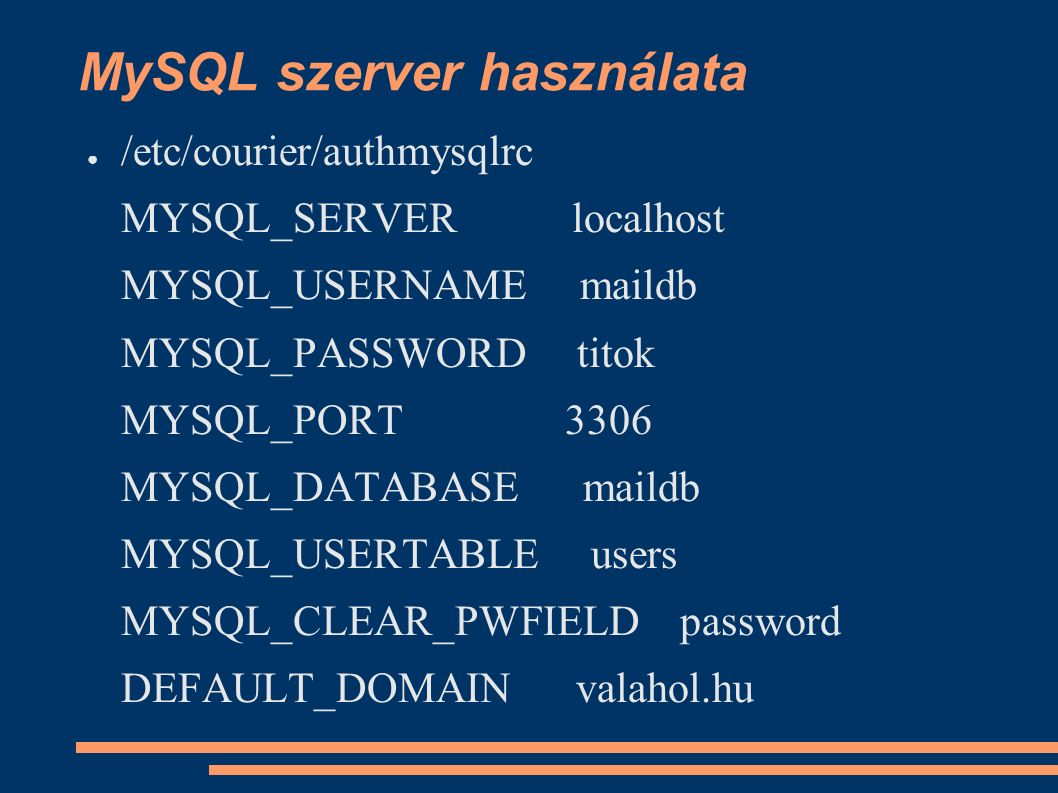 MySQL szerver használata ● /etc/courier/authmysqlrc MYSQL_SERVER localhost MYSQL_USERNAME maildb MYSQL_PASSWORD titok MYSQL_PORT 3306 MYSQL_DATABASE maildb MYSQL_USERTABLE users MYSQL_CLEAR_PWFIELD password DEFAULT_DOMAIN valahol.hu
