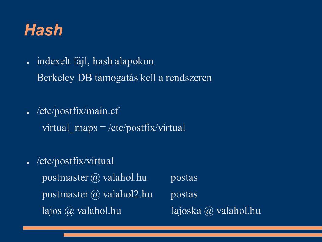 Hash ● indexelt fájl, hash alapokon Berkeley DB támogatás kell a rendszeren ● /etc/postfix/main.cf virtual_maps = /etc/postfix/virtual ● /etc/postfix/virtual postmaster @ valahol.hu postas postmaster @ valahol2.hu postas lajos @ valahol.hu lajoska @ valahol.hu