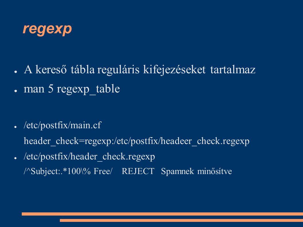 regexp ● A kereső tábla reguláris kifejezéseket tartalmaz ● man 5 regexp_table ● /etc/postfix/main.cf header_check=regexp:/etc/postfix/headeer_check.regexp ● /etc/postfix/header_check.regexp /^Subject:.*100\% Free/ REJECT Spamnek minősítve