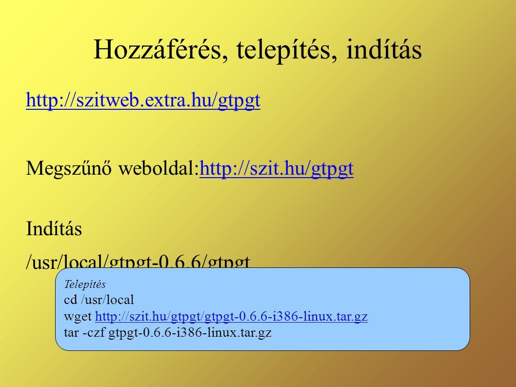Hozzáférés, telepítés, indítás http://szitweb.extra.hu/gtpgt Megszűnő weboldal:http://szit.hu/gtpgthttp://szit.hu/gtpgt Indítás /usr/local/gtpgt-0.6.6/gtpgt Telepítés cd /usr/local wget http://szit.hu/gtpgt/gtpgt-0.6.6-i386-linux.tar.gzhttp://szit.hu/gtpgt/gtpgt-0.6.6-i386-linux.tar.gz tar -czf gtpgt-0.6.6-i386-linux.tar.gz