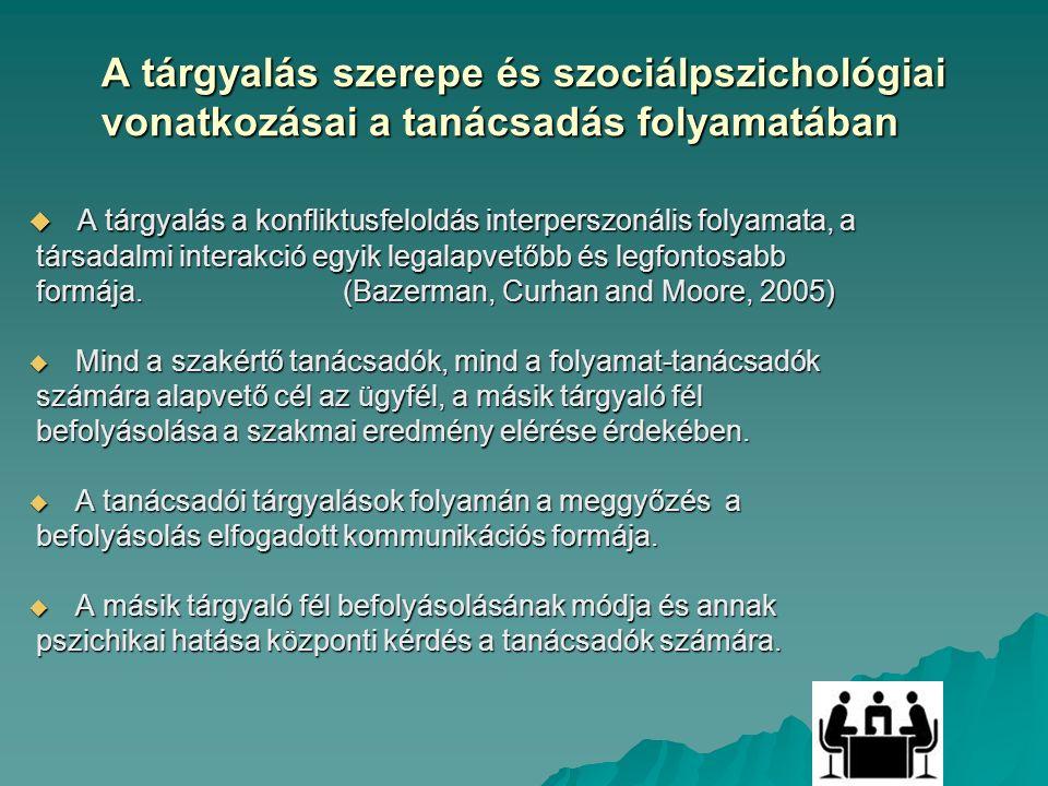 A tárgyalás szerepe és szociálpszichológiai vonatkozásai a tanácsadás folyamatában  A tárgyalás a konfliktusfeloldás interperszonális folyamata, a társadalmi interakció egyik legalapvetőbb és legfontosabb társadalmi interakció egyik legalapvetőbb és legfontosabb formája.(Bazerman, Curhan and Moore, 2005) formája.(Bazerman, Curhan and Moore, 2005)  Mind a szakértő tanácsadók, mind a folyamat-tanácsadók számára alapvető cél az ügyfél, a másik tárgyaló fél számára alapvető cél az ügyfél, a másik tárgyaló fél befolyásolása a szakmai eredmény elérése érdekében.