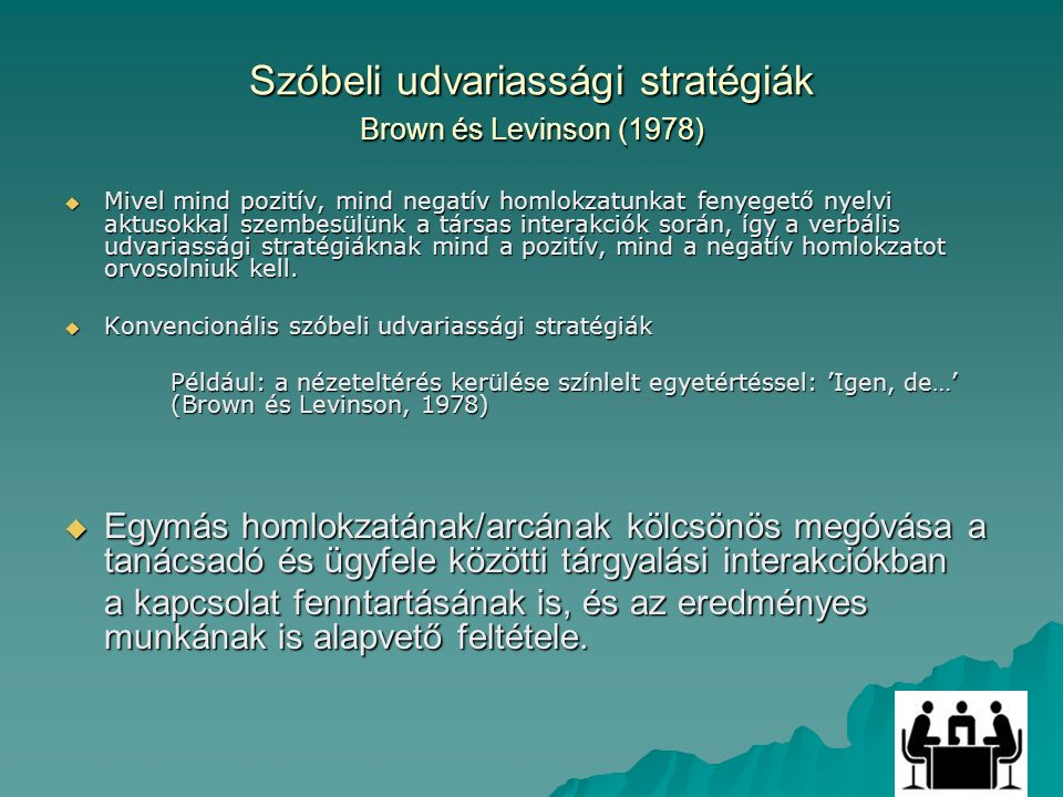 Szóbeli udvariassági stratégiák Brown és Levinson (1978)  Mivel mind pozitív, mind negatív homlokzatunkat fenyegető nyelvi aktusokkal szembesülünk a társas interakciók során, így a verbális udvariassági stratégiáknak mind a pozitív, mind a negatív homlokzatot orvosolniuk kell.