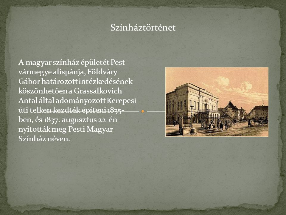 A magyar színház épületét Pest vármegye alispánja, Földváry Gábor határozott intézkedésének köszönhetően a Grassalkovich Antal által adományozott Kerepesi úti telken kezdték építeni 1835- ben, és 1837.