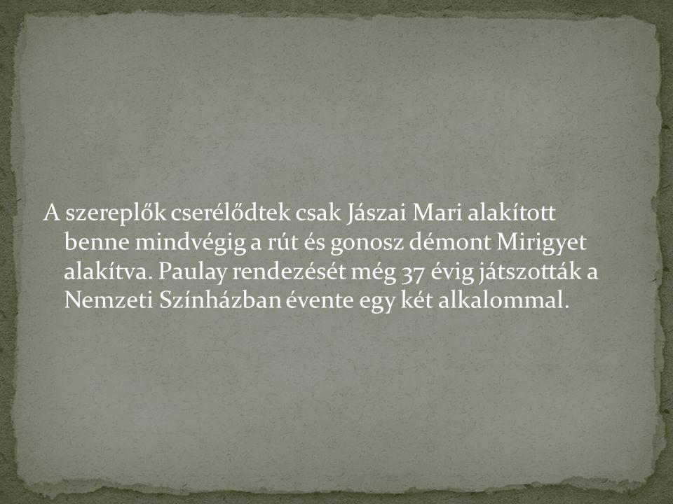 A szereplők cserélődtek csak Jászai Mari alakított benne mindvégig a rút és gonosz démont Mirigyet alakítva.