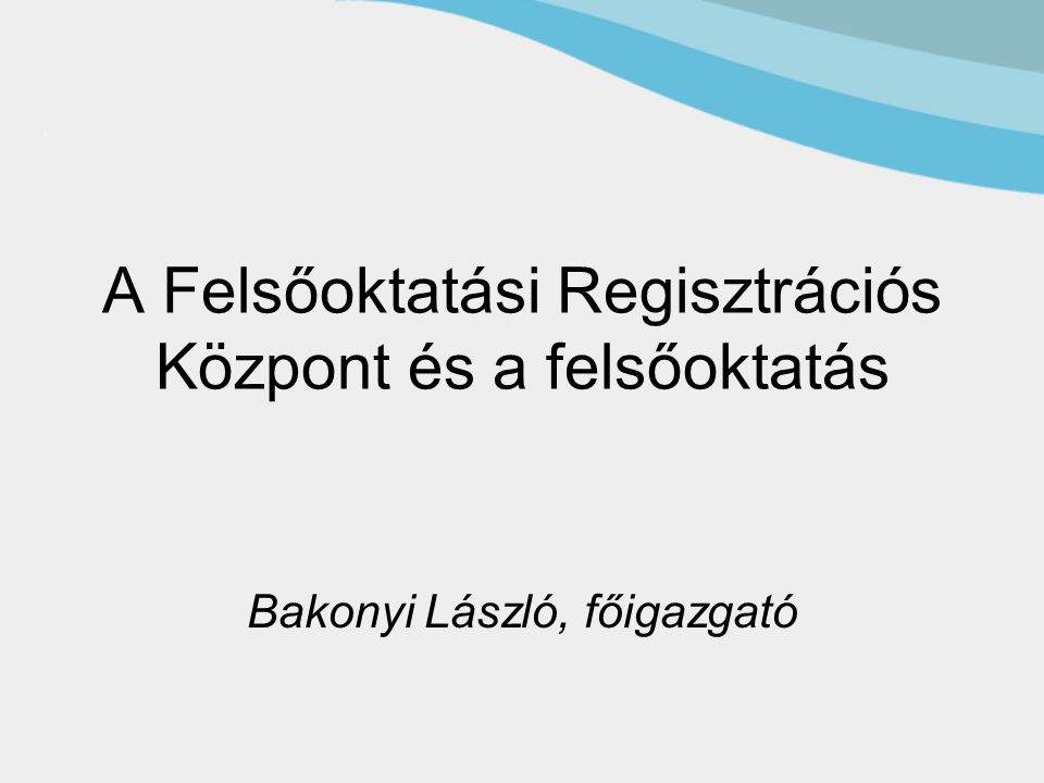 A Felsőoktatási Regisztrációs Központ és a felsőoktatás Bakonyi László, főigazgató