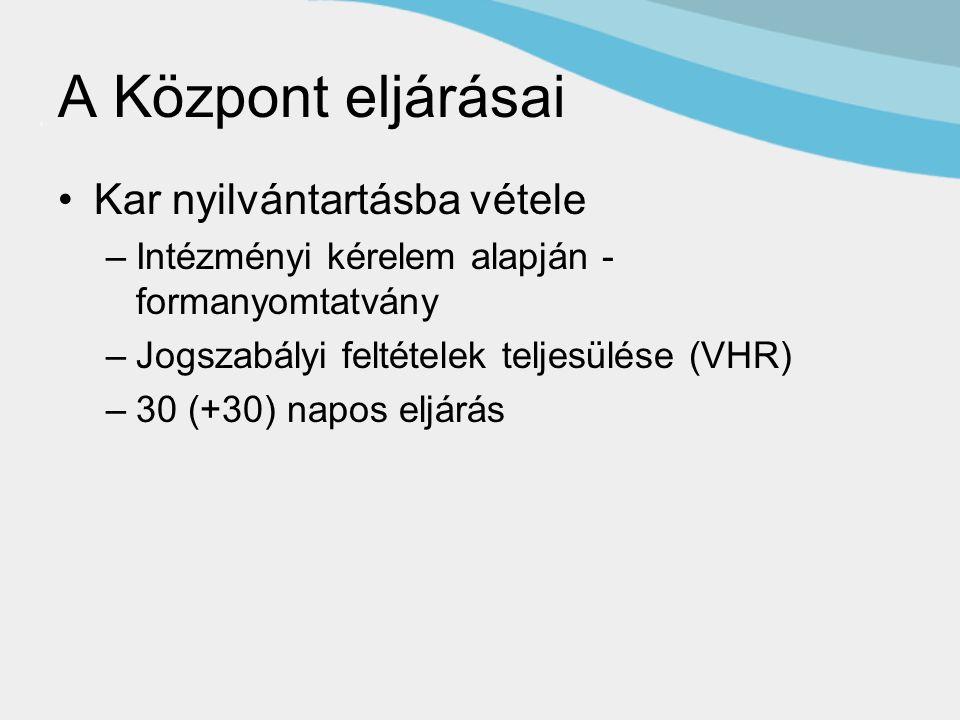A Központ eljárásai Kar nyilvántartásba vétele –Intézményi kérelem alapján - formanyomtatvány –Jogszabályi feltételek teljesülése (VHR) –30 (+30) napos eljárás