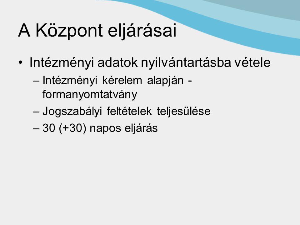 A Központ eljárásai Intézményi adatok nyilvántartásba vétele –Intézményi kérelem alapján - formanyomtatvány –Jogszabályi feltételek teljesülése –30 (+30) napos eljárás