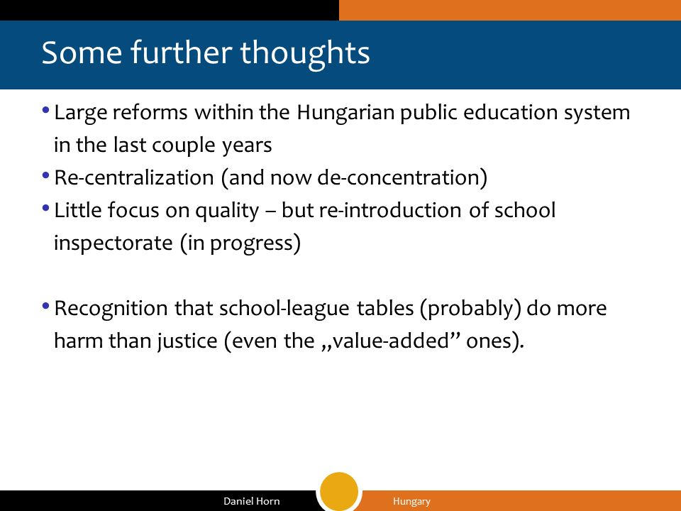 "Some further thoughts Hungary Daniel Horn Large reforms within the Hungarian public education system in the last couple years Re-centralization (and now de-concentration) Little focus on quality – but re-introduction of school inspectorate (in progress) Recognition that school-league tables (probably) do more harm than justice (even the ""value-added ones)."