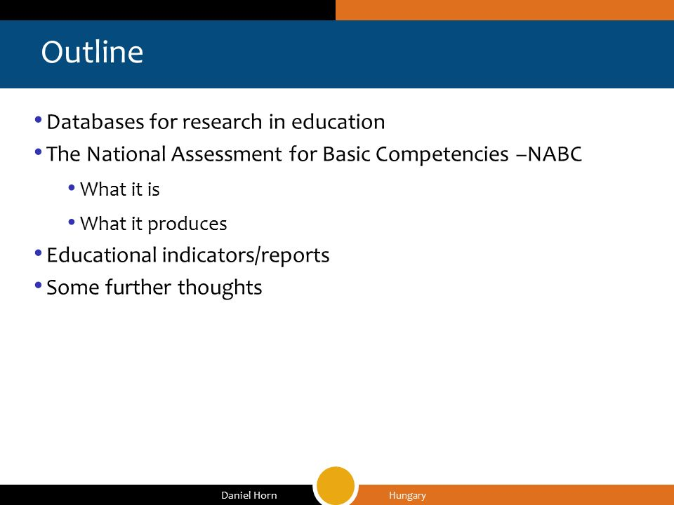 Outline Hungary Daniel Horn Databases for research in education The National Assessment for Basic Competencies –NABC What it is What it produces Educational indicators/reports Some further thoughts