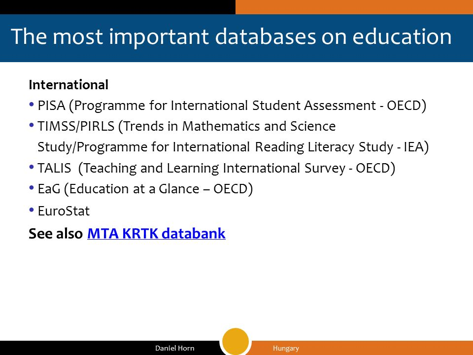 The most important databases on education Hungary Daniel Horn International PISA (Programme for International Student Assessment - OECD) TIMSS/PIRLS (Trends in Mathematics and Science Study/Programme for International Reading Literacy Study - IEA) TALIS (Teaching and Learning International Survey - OECD) EaG (Education at a Glance – OECD) EuroStat See also MTA KRTK databankMTA KRTK databank