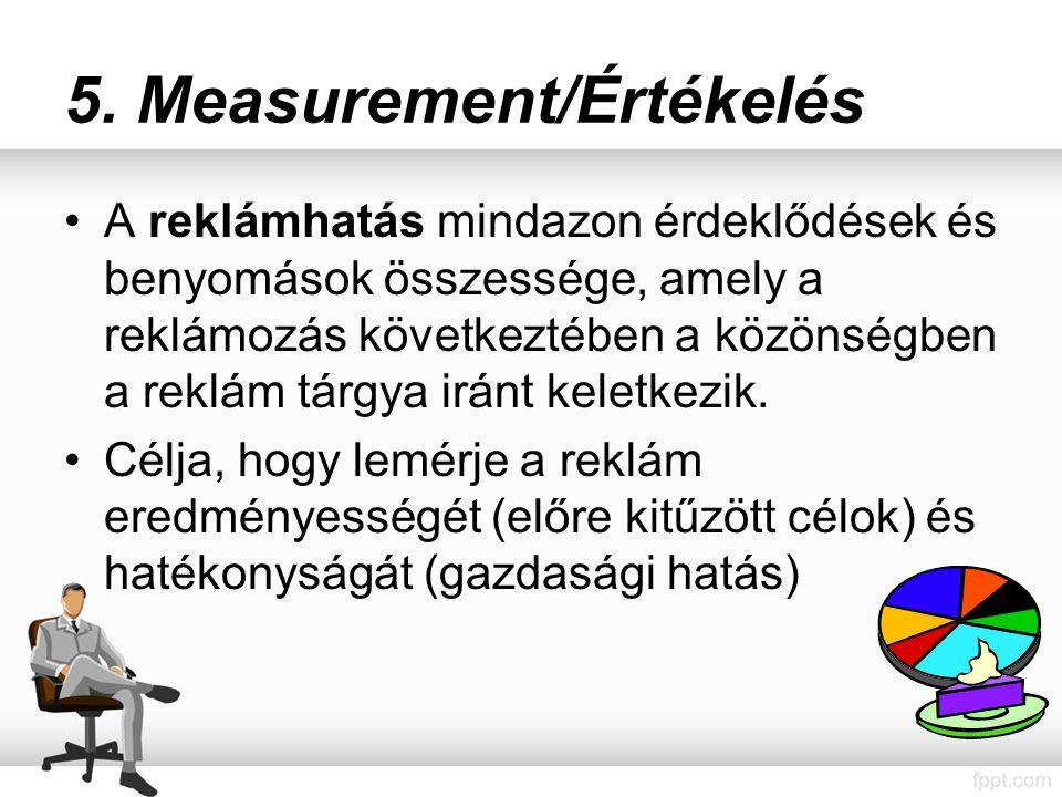 5. Measurement/Értékelés A reklámhatás mindazon érdeklődések és benyomások összessége, amely a reklámozás következtében a közönségben a reklám tárgya